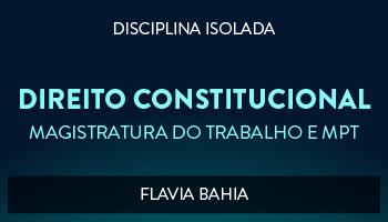 CURSO DE DIREITO CONSTITUCIONAL PARA CONCURSO DA MAGISTRATURA DO TRABALHO E DO MINISTÉRIO PÚBLICO DO TRABALHO 2017  PROF ª FLAVIA BAHIA (DISCIPLINA ISOLADA)