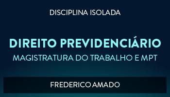 CURSO DE DIREITO PREVIDENCIÁRIO PARA CONCURSO DA MAGISTRATURA DO TRABALHO E DO MINISTÉRIO PÚBLICO DO TRABALHO 2017 - PROF. FREDERICO AMADO (DISCIPLINA ISOLADA)