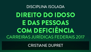 CURSO DE DIREITO DO IDOSO E DAS PESSOAS COM DEFICIÊNCIA PARA CONCURSOS DAS CARREIRAS JURÍDICAS FEDERAIS - 2017 - PROFª. CRISTIANE DUPRET (DISCIPLINA ISOLADA)