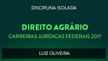 CURSO DE DIREITO AGRÁRIO PARA CONCURSOS DAS CARREIRAS JURÍDICAS FEDERAIS - 2017 - PROF. LUIZ OLIVEIRA (DISCIPLINA ISOLADA)