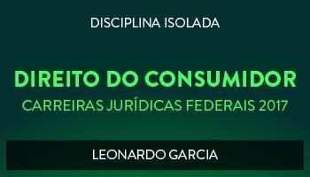 CURSO DE DIREITO DO CONSUMIDOR PARA CONCURSOS DAS CARREIRAS JURÍDICAS FEDERAIS - 2017 - PROF. LEONARDO GARCIA (DISCIPLINA ISOLADA)