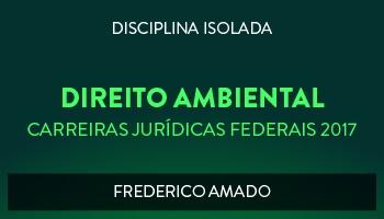 CURSO DE DIREITO AMBIENTAL PARA CONCURSOS  DAS CARREIRAS JURÍDICAS FEDERAIS - 2017 - PROF. FREDERICO AMADO (DISCIPLINA ISOLADA)