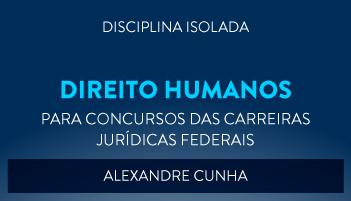 CURSO DE DIREITOS HUMANOS PARA CONCURSOS DAS CARREIRAS JURÍDICAS FEDERAIS - 2017 - PROF. ALEXANDRE CUNHA (DISCIPLINA ISOLADA)