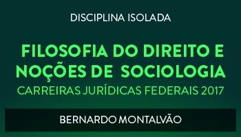 CURSO DE FILOSOFIA DO DIREITO E NOÇÕES DE  SOCIOLOGIA PARA CONCURSOS DAS CARREIRAS JURÍDICAS FEDERAIS - 2017 - PROF. BERNARDO MONTALVÃO (DISCIPLINA ISOLADA)