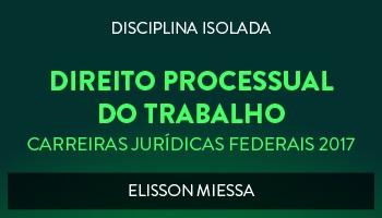 CURSO DE DIREITO PROCESSUAL DO TRABALHO PARA CONCURSOS DAS CARREIRAS JURÍDICAS FEDERAIS - 2017 - PROF. ELISSON MIESSA (DISCIPLINA ISOLADA)