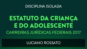CURSO DE ESTATUTO DA CRIANÇA E DO ADOLESCENTE PARA CONCURSOS DAS CARREIRAS JURÍDICAS FEDERAIS - 2017 - PROF. LUCIANO ROSSATO (DISCIPLINA ISOLADA)