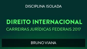 CURSO DE DIREITO INTERNACIONAL PARA CONCURSOS DAS CARREIRAS JURÍDICAS FEDERAIS - 2017 - PROF. BRUNO VIANA (DISCIPLINA ISOLADA)