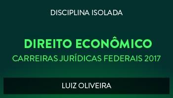CURSO DE DIREITO ECONÔMICO PARA CONCURSOS DAS CARREIRAS JURÍDICAS FEDERAIS - 2017 - PROF. LUIZ OLIVEIRA (DISCIPLINA ISOLADA)
