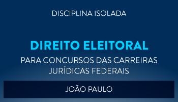 CURSO DE DIREITO ELEITORAL PARA CONCURSOS DAS CARREIRAS JURÍDICAS FEDERAIS - 2017 - PROF. JOÃO PAULO (DISCIPLINA ISOLADA)