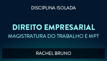 CURSO DE DIREITO EMPRESARIAL PARA CONCURSO DA MAGISTRATURA DO TRABALHO E DO MINISTÉRIO PÚBLICO DO TRABALHO 2017 - PROFª RACHEL BRUNO (DISCIPLINA ISOLADA)