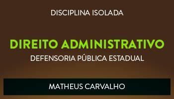 CURSO DE DIREITO ADMINISTRATIVO PARA CONCURSO DA DEFENSORIA PÚBLICA ESTADUAL 2017 - PROF. MATHEUS CARVALHO (DISCIPLINA ISOLADA)