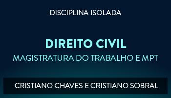 CURSO DE DIREITO CIVIL PARA CONCURSO DA MAGISTRATURA DO TRABALHO E DO MINISTÉRIO PÚBLICO DO TRABALHO 2017 - PROFESSORES CRISTIANO CHAVES E CRISTIANO SOBRAL  (DISCIPLINA ISOLADA)