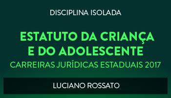 CURSO DE ESTATUTO DA CRIANÇA E DO ADOLESCENTE PARA CONCURSOS DAS CARREIRAS JURÍDICAS ESTADUAIS - 2017 - PROF. LUCIANO ROSSATO (DISCIPLINA ISOLADA)