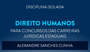 CURSO DE DIREITOS HUMANOS PARA CONCURSOS DAS CARREIRAS JURÍDICAS ESTADUAIS - 2017 - PROF. ALEXANDRE SANCHES CUNHAS (DISCIPLINA ISOLADA)