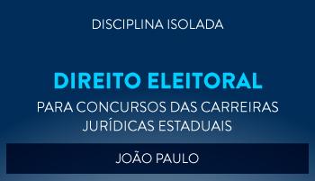 CURSO DE DIREITO ELEITORAL PARA CONCURSOS DAS CARREIRAS JURÍDICAS ESTADUAIS - 2017 - PROF. JOÃO PAULO (DISCIPLINA ISOLADA)