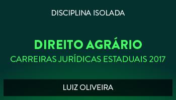 CURSO DE DIREITO AGRÁRIO PARA CONCURSOS DAS CARREIRAS JURÍDICAS ESTADUAIS - 2017 - PROF. LUIZ OLIVEIRA (DISCIPLINA ISOLADA)