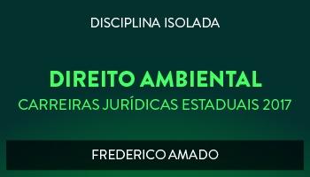 CURSO DE DIREITO AMBIENTAL PARA CONCURSOS DAS CARREIRAS JURÍDICAS ESTADUAIS - 2017 - PROF. FREDERICO AMADO (DISCIPLINA ISOLADA)
