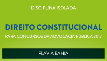 CURSO DE DIREITO CONSTITUCIONAL PARA CONCURSOS DA ADVOCACIA PÚBLICA 2017 - PROFª FLAVIA BAHIA - (DISCIPLINA ISOLADA)