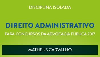 CURSO DE DIREITO ADMINISTRATIVO PARA CONCURSOS DA ADVOCACIA PÚBLICA 2017 - PROF. MATHEUS CARVALHO - (DISCIPLINA ISOLADA)