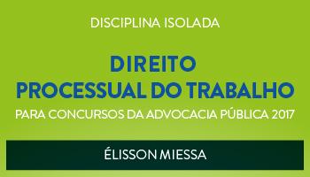 CURSO DE DIREITO PROCESSUAL DO TRABALHO PARA CONCURSOS DA ADVOCACIA PÚBLICA 2017 - PROF. ÉLISSON MIESSA - (DISCIPLINA ISOLADA)