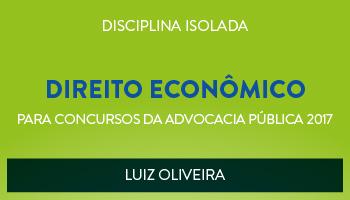 CURSO DE DIREITO ECONÔMICO PARA CONCURSOS DA ADVOCACIA PÚBLICA 2017 - PROF. LUIZ OLIVEIRA - (DISCIPLINA ISOLADA)