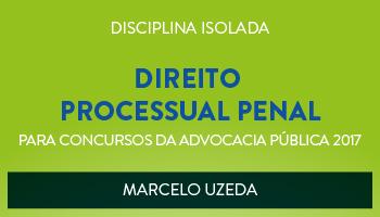 CURSO DE DIREITO PROCESSUAL PENAL PARA CONCURSOS DA ADVOCACIA PÚBLICA 2017 - PROF. MARCELO UZEDA- (DISCIPLINA ISOLADA)