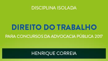 CURSO DE DIREITO DO TRABALHO PARA CONCURSOS DA ADVOCACIA PÚBLICA 2017 - PROF. HENRIQUE CORREIA - (DISCIPLINA ISOLADA)