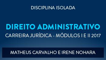 CURSO DE DIREITO ADMINISTRATIVO PARA CONCURSOS DA CARREIRA JURÍDICA - MÓDULOS I E II 2017 - PROFS. MATHEUS CARVALHO E IRENE NOHARA (DISCIPLINA ISOLADA)