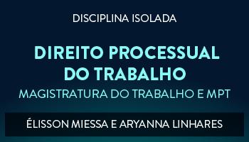 CURSO DE DIREITO PROCESSUAL DO TRABALHO PARA CONCURSO DA MAGISTRATURA DO TRABALHO E DO MINISTÉRIO PÚBLICO DO TRABALHO 2017 - PROFESSORES ÉLISSON MIESSA E ARYANNA LINHARES (DISCIPLINA ISOLADA)
