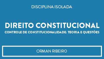 CURSO DE DIREITO CONSTITUCIONAL - CONTROLE DE CONSTITUCIONALIDADE: TEORIA E QUESTÕES PROF. ORMAN RIBEIRO (DISCIPLINA ISOLADA)