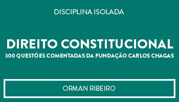 CURSO DE DIREITO CONSTITUCIONAL - 300 QUESTÕES COMENTADAS DA FUNDAÇÃO CARLOS CHAGAS (FCC) - PROF. ORMAN RIBEIRO (DISCIPLINA ISOLADA)