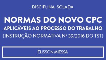 CURSO DE NORMAS DO NOVO CPC APLICÁVEIS AO PROCESSO DO TRABALHO (INSTRUÇÃO NORMATIVA Nº 39/2016 DO TST) - PROF. ÉLISSON MIESSA