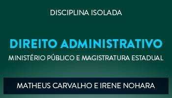 CURSO DE DIREITO ADMINISTRATIVO PARA CONCURSOS DO MINISTÉRIO PÚBLICO E MAGISTRATURA ESTADUAL - PROFS. MATHEUS CARVALHO E IRENE NOHARA - (DISCIPLINA ISOLADA)