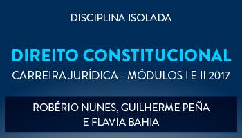 CURSO DE DIREITO CONSTITUCIONAL PARA CONCURSOS DA CARREIRA JURÍDICA - MÓDULOS I E II 2017 - PROFS. ROBÉRIO NUNES, GUILHERME PEÑA E FLAVIA BAHIA (DISCIPLINA ISOLADA)