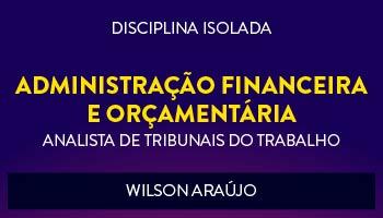 CURSO DE ADMINISTRAÇÃO FINANCEIRA E ORÇAMENTÁRIA PARA CONCURSOS DE TRIBUNAIS DO TRABALHO 2017- PROF. WILSON ARAÚJO - (DISCIPLINA ISOLADA)