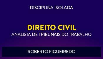 CURSO DE DIREITO CIVIL PARA CONCURSOS DE TRIBUNAIS DO TRABALHO 2017- PROF. ROBERTO FIGUEIREDO - (DISCIPLINA ISOLADA)
