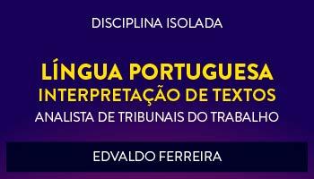 CURSO DE LÍNGUA PORTUGUESA - INTERPRETAÇÃO DE TEXTOS PARA CONCURSOS DE TRIBUNAIS DO TRABALHO 2017- PROF. EDVALDO FERREIRA- (DISCIPLINA ISOLADA)