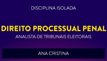 CURSO DE DIREITO PROCESSUAL PENAL PARA CONCURSOS DE ANALISTA JUDICIÁRIO DE TRIBUNAIS ELEITORAIS 2017 - PROF. ANA CRISTINA - (DISCIPLINA ISOLADA)