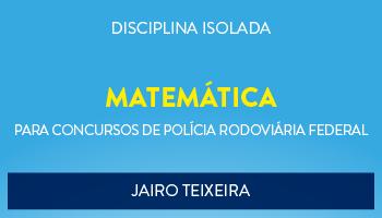 CURSO DE MATEMÁTICA PARA O CONCURSO DA POLÍCIA RODOVIÁRIA FEDERAL - PROF. JAIRO TEIXEIRA - (DISCIPLINA ISOLADA)