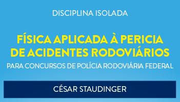CURSO DE FÍSICA APLICADA À PERICIA DE ACIDENTES RODOVIÁRIOS PARA O CONCURSO DA POLÍCIA RODOVIÁRIA FEDERAL - PROF. CÉSAR STAUDINGER - (DISCIPLINA ISOLADA)