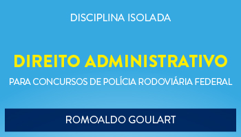 CURSO DE NOÇÕES DE DIREITO ADMINISTRATIVO PARA O CONCURSO DA POLÍCIA RODOVIÁRIA FEDERAL - PROF. ROMOALDO GOULART - (DISCIPLINA ISOLADA)