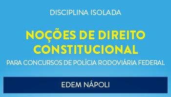 CURSO DE NOÇÕES DE DIRIETO CONSTITUCIONAL PARA O CONCURSO DA POLÍCIA RODOVIÁRIA FEDERAL - PROF. EDEM NÁPOLI - (DISCIPLINA ISOLADA)