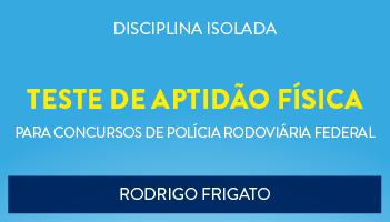 CURSO DE TESTE DE APTIDÃO FÍSICA (ORIENTAÇÕES GERAIS PARA O CONCURSO DA POLÍCIA RODOVIÁRIA FEDERAL - PROF. RODRIGO FRIGATO - (DISCIPLINA ISOLADA)