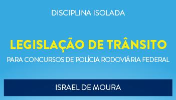 CURSO DE LEGISLAÇÃO DE TRÂNSITO PARA O CONCURSO DA POLÍCIA RODOVIÁRIA FEDERAL - PROF. ISRAEL DE MOURA - (DISCIPLINA ISOLADA)