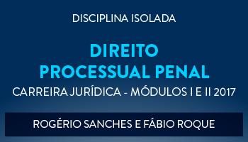 CURSO DE DIREITO PROCESSUAL PENAL PARA CONCURSOS DA CARREIRA JURÍDICA - MÓDULOS I E II 2017 - PROFS. ROGÉRIO SANCHES E FÁBIO ROQUE (DISCIPLINA ISOLADA)