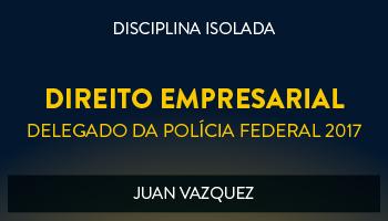 CURSO DE DIREITO EMPRESARIAL PARA CONCURSOS DE DELEGADO DA POLÍCIA FEDERAL 2017 - PROF. JUAN VAZQUEZ - (DISCIPLINA ISOLADA)