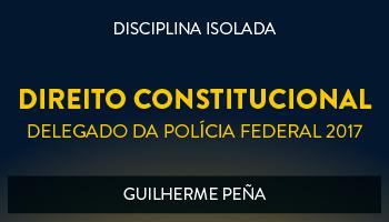 CURSO DE DIREITO CONSTITUCIONAL PARA CONCURSOS DE DELEGADO DA POLÍCIA FEDERAL 2017 - PROF. GUILHERME PEÑA - (DISCIPLINA ISOLADA)