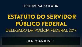 CURSO DE ESTATUTO DO SERVIDOR PÚBLICO FEDERAL PARA CONCURSOS DE DELEGADO DA POLÍCIA FEDERAL 2017 - PROF. JERRY ANTUNES - (DISCIPLINA ISOLADA)