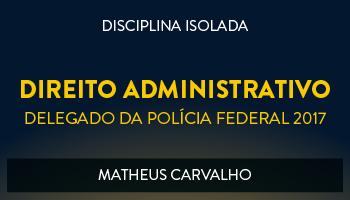 CURSO DE DIREITO ADMINISTRATIVO PARA CONCURSOS DE DELEGADO DA POLÍCIA FEDERAL 2017 - PROF. MATHEUS CARVALHO - (DISCIPLINA ISOLADA)