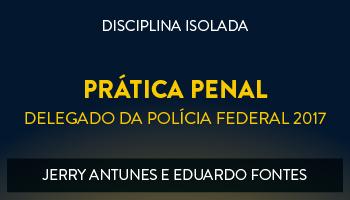 CURSO DE PRÁTICA PENAL PARA CONCURSOS DE DELEGADO DA POLÍCIA FEDERAL 2017 - PROFS. JERRY ANTUNES E EDUARDO FONTES - (DISCIPLINA ISOLADA)